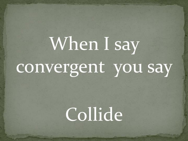 When I say convergent  you say