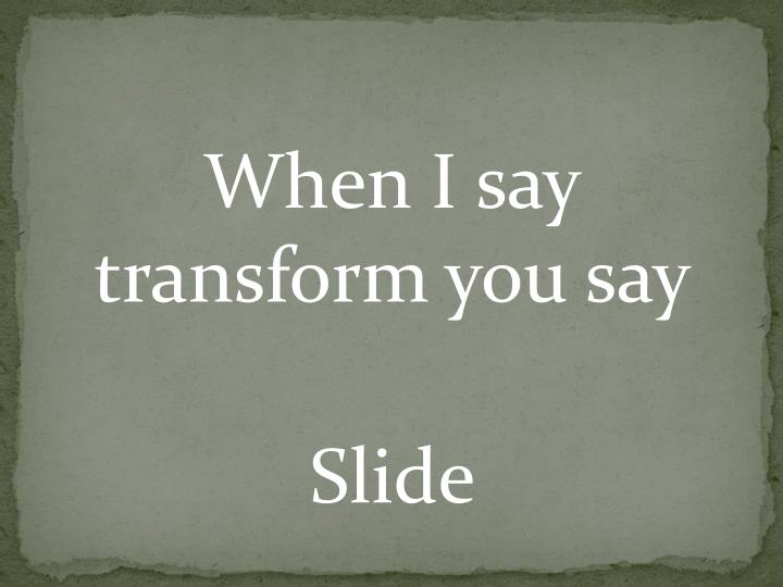 When I say transform you say