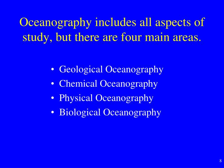 Oceanography includes all aspects of study, but there are four main areas.