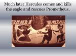 much later hercules comes and kills the eagle and rescues prometheus