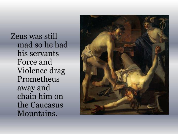 Zeus was still mad so he had his servants Force and Violence drag Prometheus away and chain him on the Caucasus Mountains.