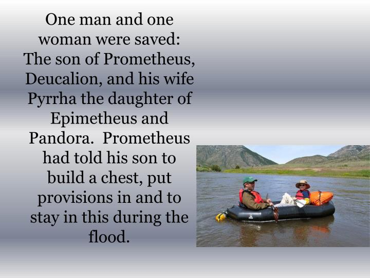 One man and one woman were saved:  The son of Prometheus, Deucalion, and his wife