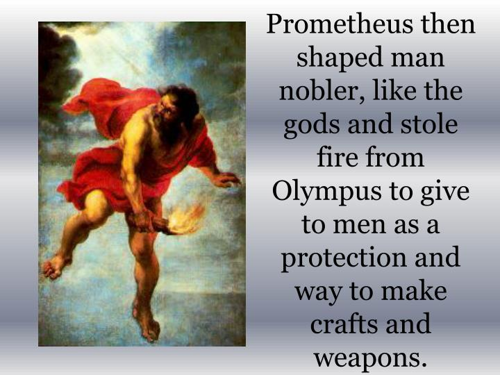 Prometheus then shaped man nobler, like the gods and stole fire from Olympus to give to men as a protection and way to make crafts and weapons.