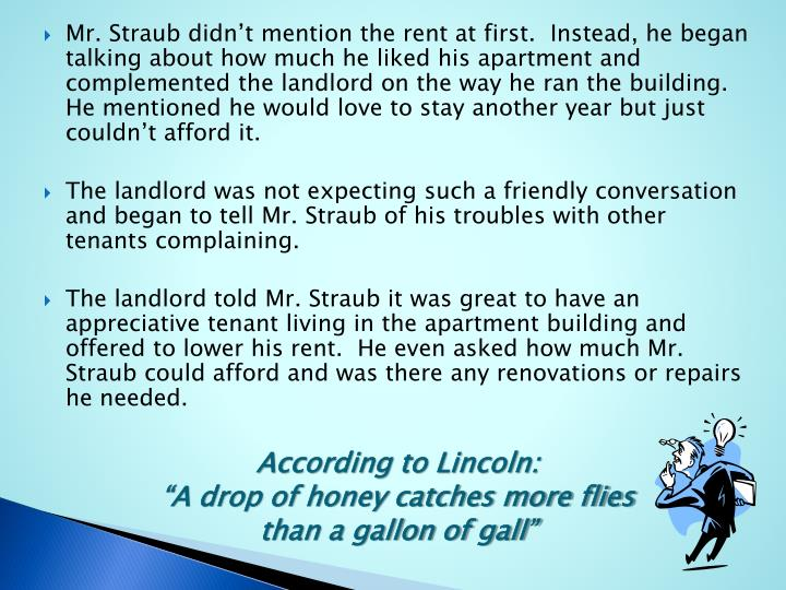 Mr. Straub didn't mention the rent at first.  Instead, he began talking about how much he liked his apartment and complemented the landlord on the way he ran the building. He mentioned he would love to stay another year but just couldn't afford it.