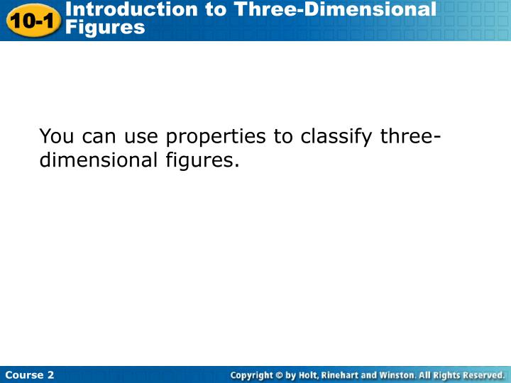 You can use properties to classify three-dimensional figures.