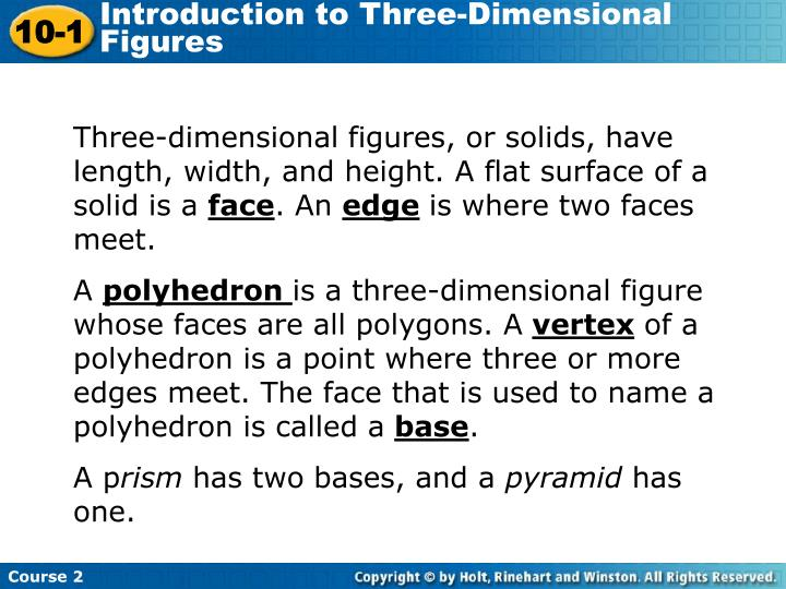 Three-dimensional figures, or solids, have length, width, and height. A flat surface of a solid is a