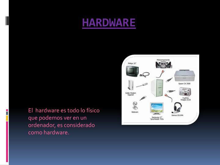 El  hardware es todo lo físico que podemos ver en un ordenador, es considerado como hardware.