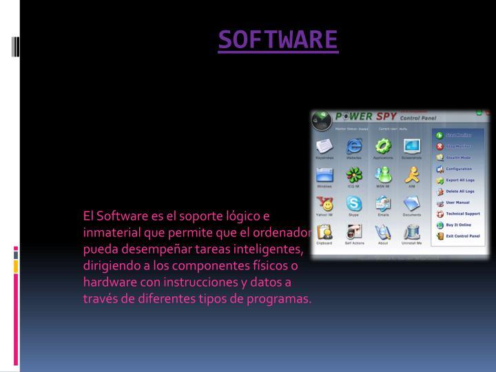 El Software es el soporte lógico e inmaterial que permite que el ordenador  pueda desempeñar tareas inteligentes, dirigiendo a los componentes físicos o hardware con instrucciones y datos a través de diferentes tipos de programas.