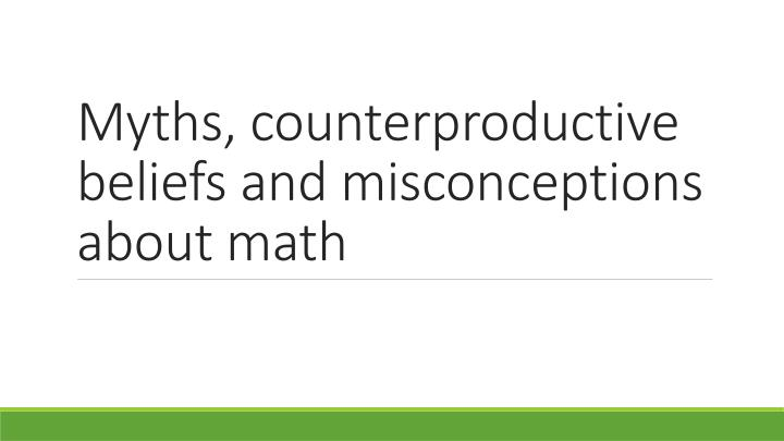 Myths, counterproductive beliefs and misconceptions about math