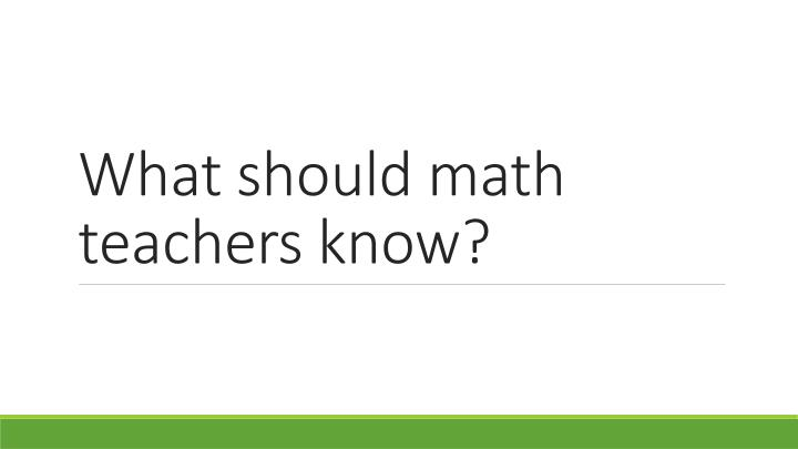 What should math teachers know?