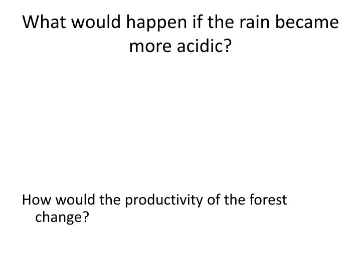 What would happen if the rain became more acidic?