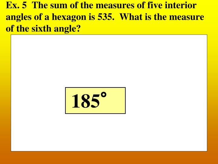 Ex. 5  The sum of the measures of five interior angles of a hexagon is 535.  What is the measure of the sixth angle?