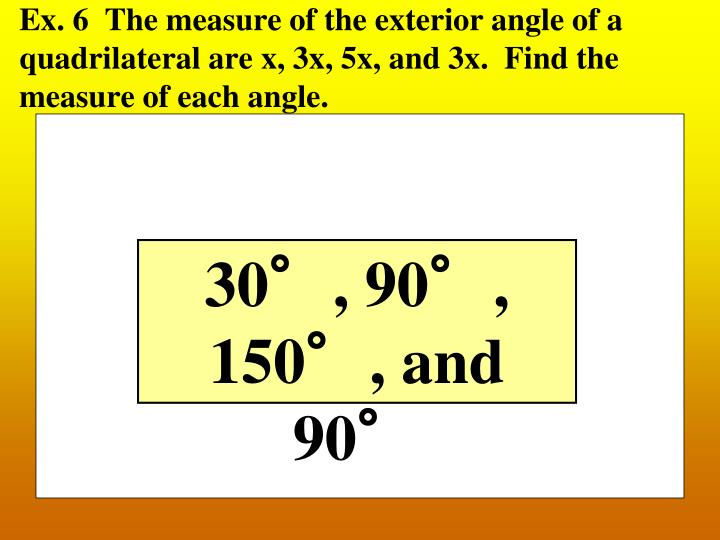 Ex. 6  The measure of the exterior angle of a quadrilateral are x, 3x, 5x, and 3x.  Find the measure of each angle.