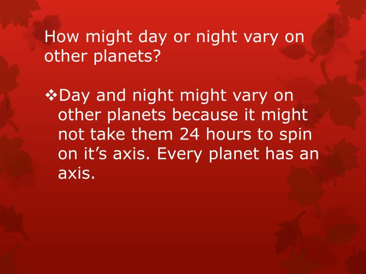 How might day or night vary on other planets?