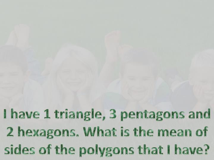I have 1 triangle, 3 pentagons and 2 hexagons. What is the mean of sides of th