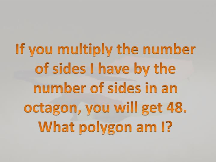 If you multiply the number of sides I have by the number of sides in an octagon, you will get 48. What polygon am I?