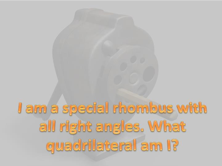 I am a special rhombus with all right angles. What quadrilateral am I?