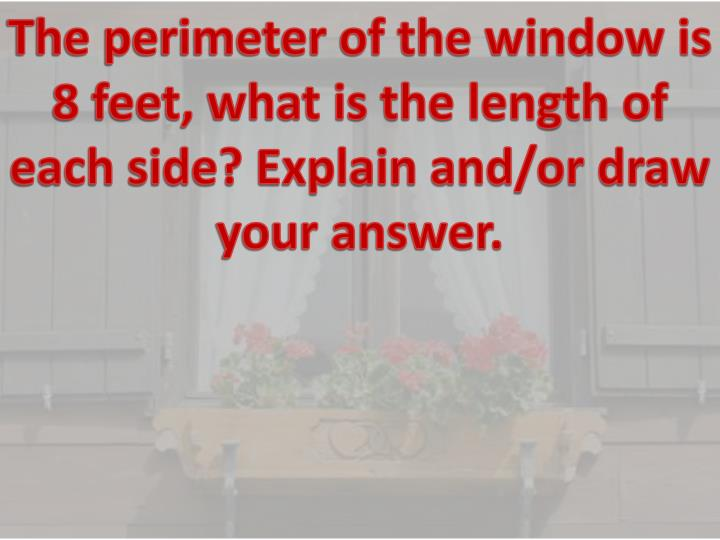 The perimeter of the window is 8 feet, what is the length of each side? Explain and/or draw your answer.