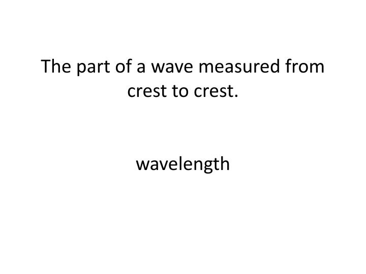 The part of a wave measured from crest to crest