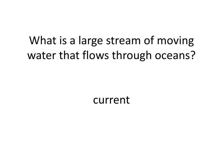 What is a large stream of moving water that flows through oceans