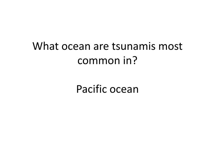 What ocean are tsunamis most common in