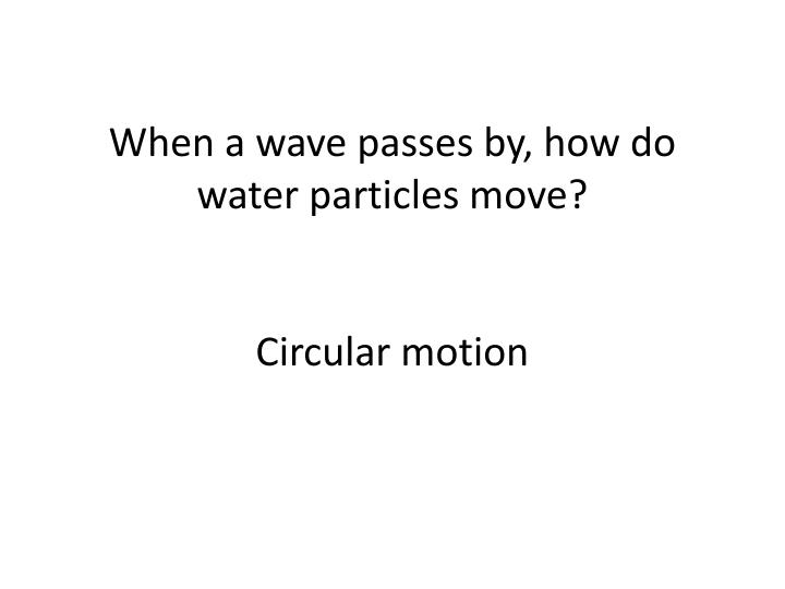 When a wave passes by, how do water particles move