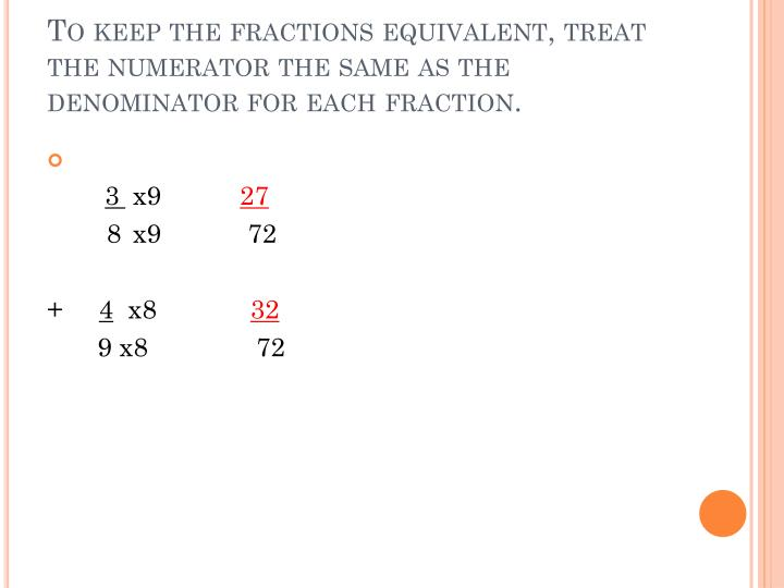 To keep the fractions equivalent, treat the numerator the same as the denominator for each fraction.