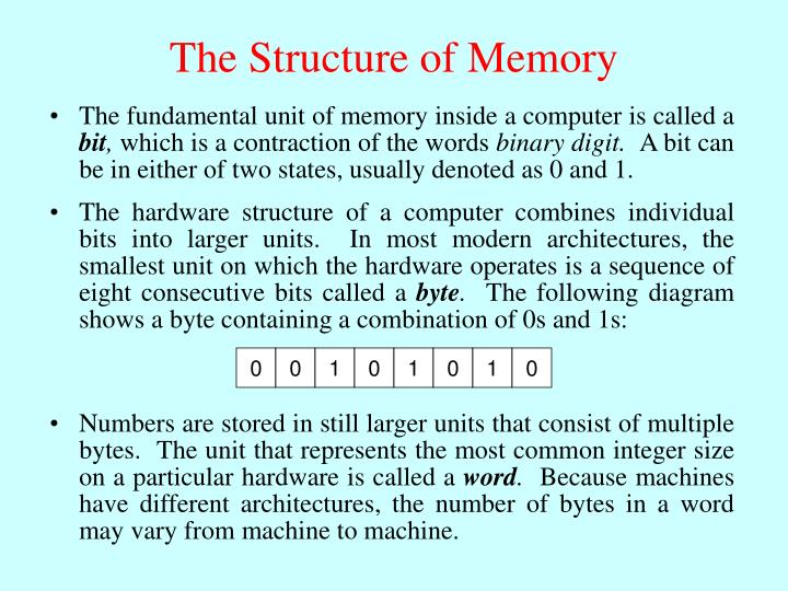 The hardware structure of a computer combines individual bits into larger units.  In most modern architectures, the smallest unit on which the hardware operates is a sequence of eight consecutive bits called a