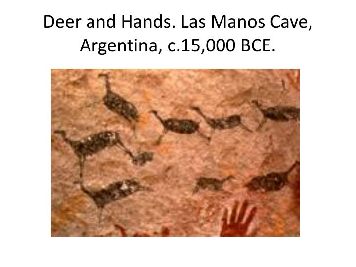 Deer and Hands. Las Manos Cave, Argentina, c.15,000 BCE.