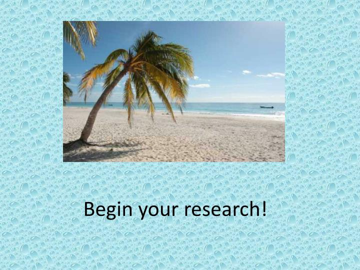Begin your research!