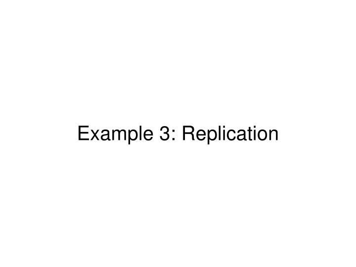 Example 3: Replication