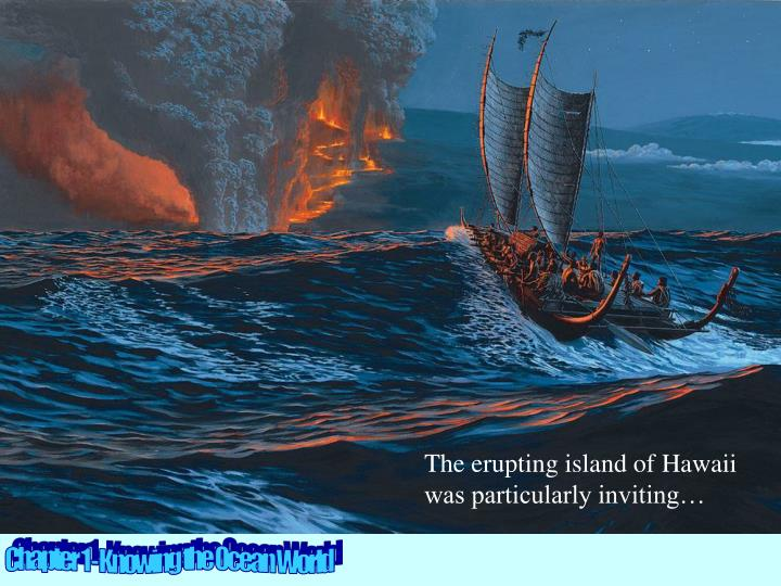 The erupting island of Hawaii was particularly inviting…