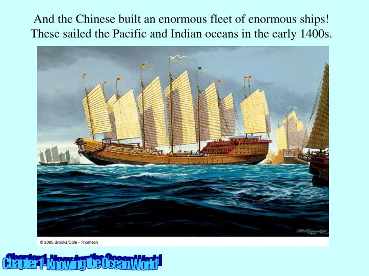 And the Chinese built an enormous fleet of enormous ships!  These sailed the Pacific and Indian oceans in the early 1400s.