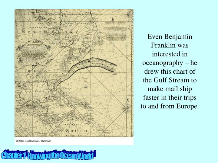 Even Benjamin Franklin was interested in oceanography – he drew this chart of the Gulf Stream to make mail ship faster in their trips to and from Europe.