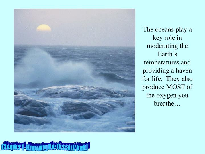 The oceans play a key role in moderating the Earth's temperatures and providing a haven for life.  They also produce MOST of the oxygen you breathe…