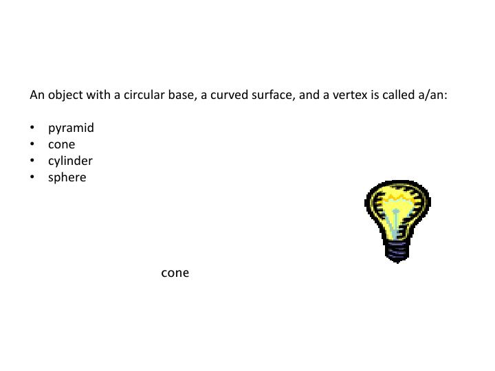 An object with a circular base, a curved surface, and a vertex is called a/an: