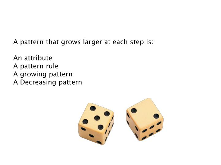 A pattern that grows larger at each step is: