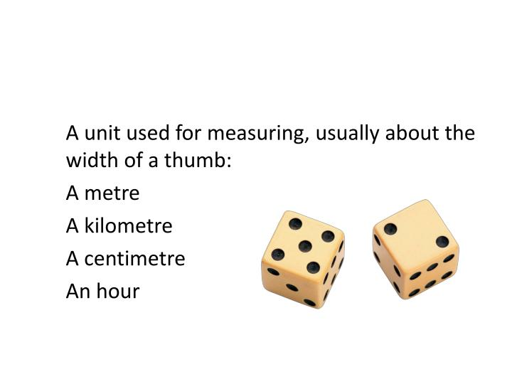 A unit used for measuring, usually about the width of a thumb: