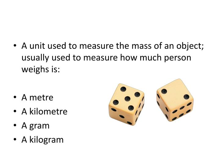 A unit used to measure the mass of an object; usually used to measure how much person weighs is: