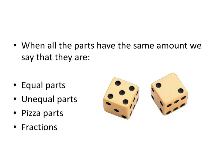 When all the parts have the same amount we say that they are: