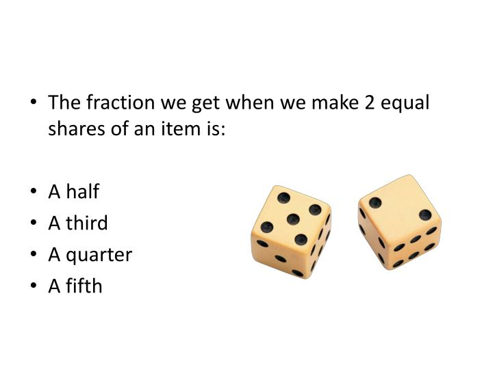The fraction we get when we make 2 equal shares of an item is: