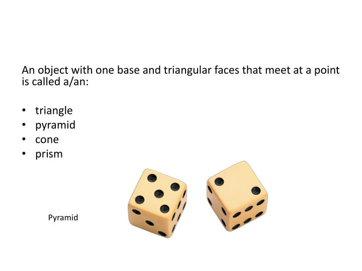 An object with one base and triangular faces that meet at a point is called