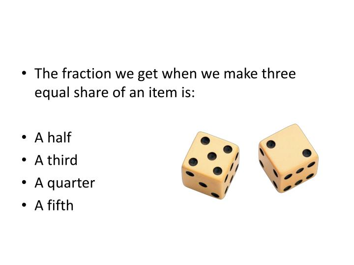 The fraction we get when we make three equal share of an item is: