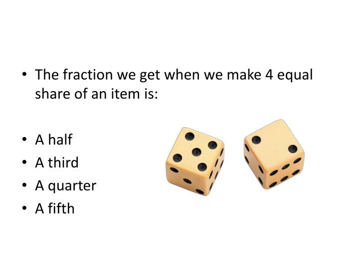 The fraction we get when we make 4 equal share of an item is: