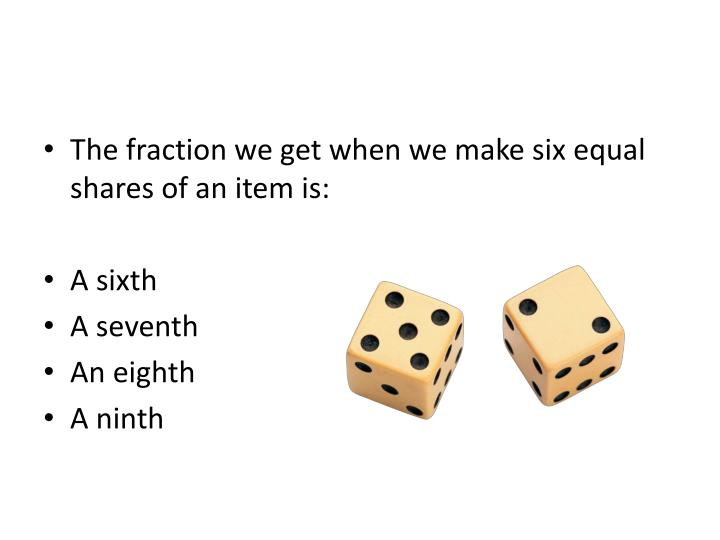 The fraction we get when we make six equal shares of an item is: