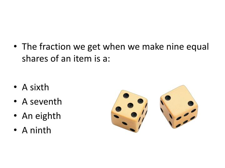 The fraction we get when we make nine equal shares of an item is a: