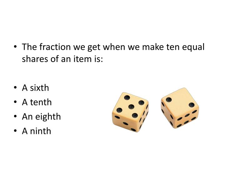 The fraction we get when we make ten equal shares of an item is: