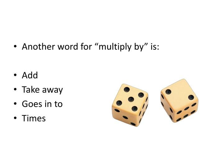 """Another word for """"multiply by"""" is:"""