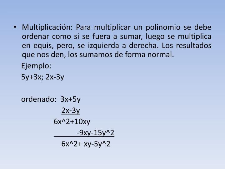 Multiplicación: Para multiplicar un polinomio se debe ordenar como si se fuera a sumar, luego se multiplica en equis, pero, se izquierda a derecha. Los resultados que nos den, los sumamos de forma normal.