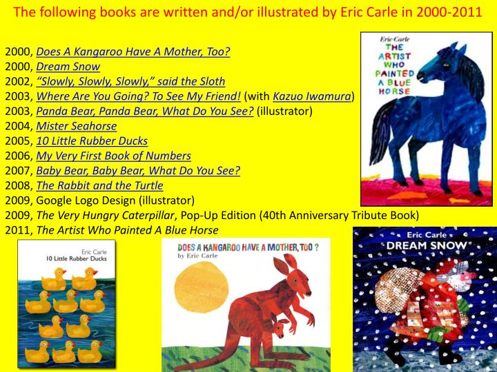 The following books are written and/or illustrated by Eric Carle in 2000-2011